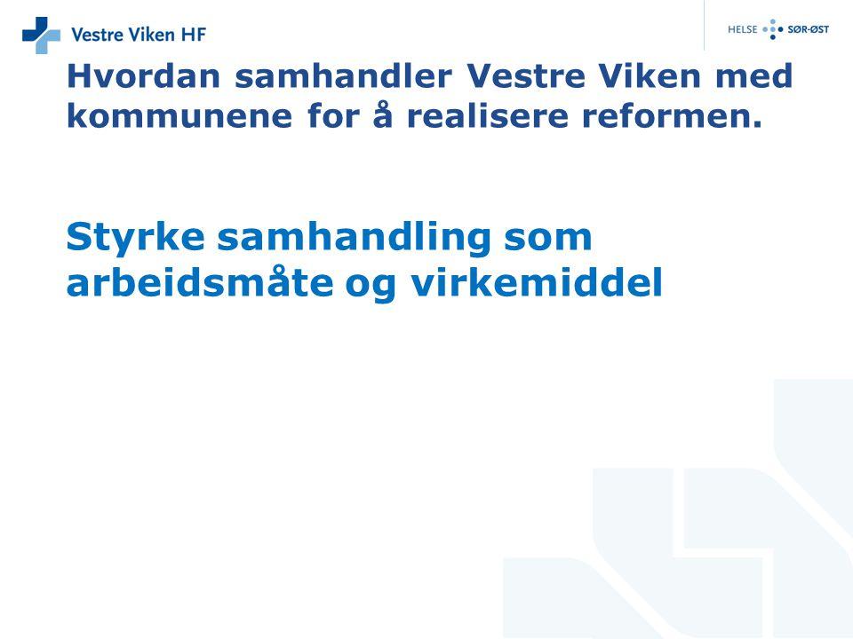 Styrke samhandling som arbeidsmåte og virkemiddel Hvordan samhandler Vestre Viken med kommunene for å realisere reformen.