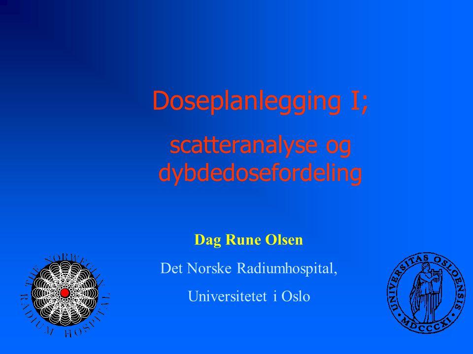 Doseplanlegging I; scatteranalyse og dybdedosefordeling Dag Rune Olsen Det Norske Radiumhospital, Universitetet i Oslo