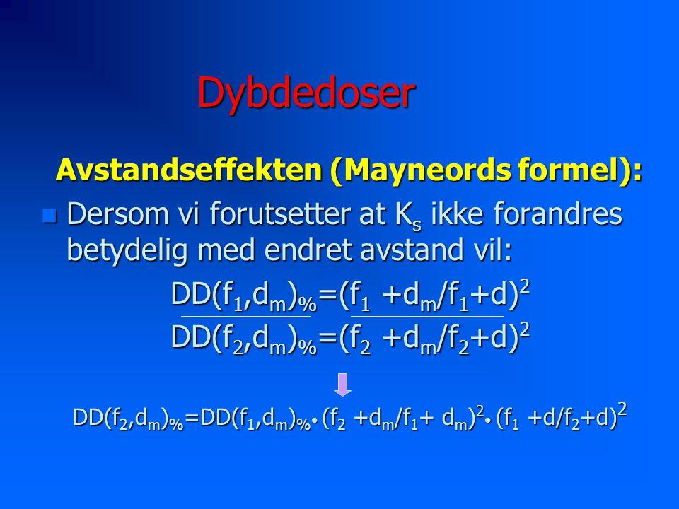 Dybdedoser Avstandseffekten (Mayneords formel): n Dersom vi forutsetter at K s ikke forandres betydelig med endret avstand vil: DD(f 1,d m ) % =(f 1 +d m /f 1 +d) 2 DD(f 2,d m ) % =(f 2 +d m /f 2 +d) 2 DD(f 2,d m ) % =DD(f 1,d m ) % (f 2 +d m /f 1 + d m ) 2 (f 1 +d/f 2 +d) 2