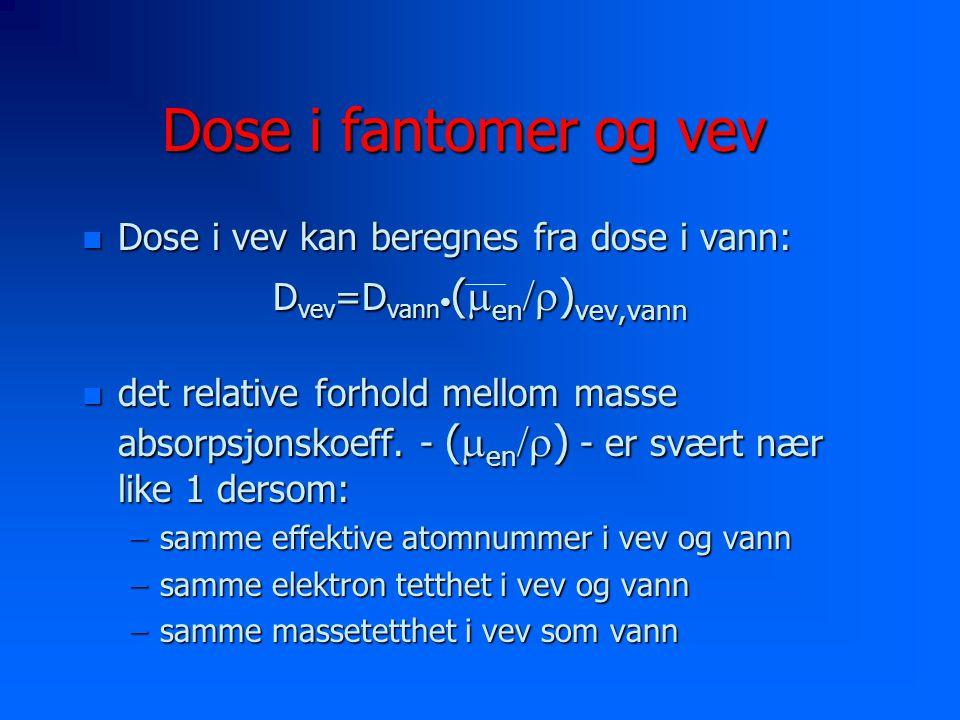 Dose i fantomer og vev n Dose i vev kan beregnes fra dose i vann: D vev =D vann (  en  ) vev,vann det relative forhold mellom masse absorpsjonskoeff.