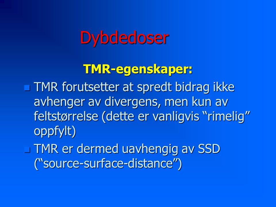 Dybdedoser TMR-egenskaper: n TMR forutsetter at spredt bidrag ikke avhenger av divergens, men kun av feltstørrelse (dette er vanligvis rimelig oppfylt) n TMR er dermed uavhengig av SSD ( source-surface-distance )