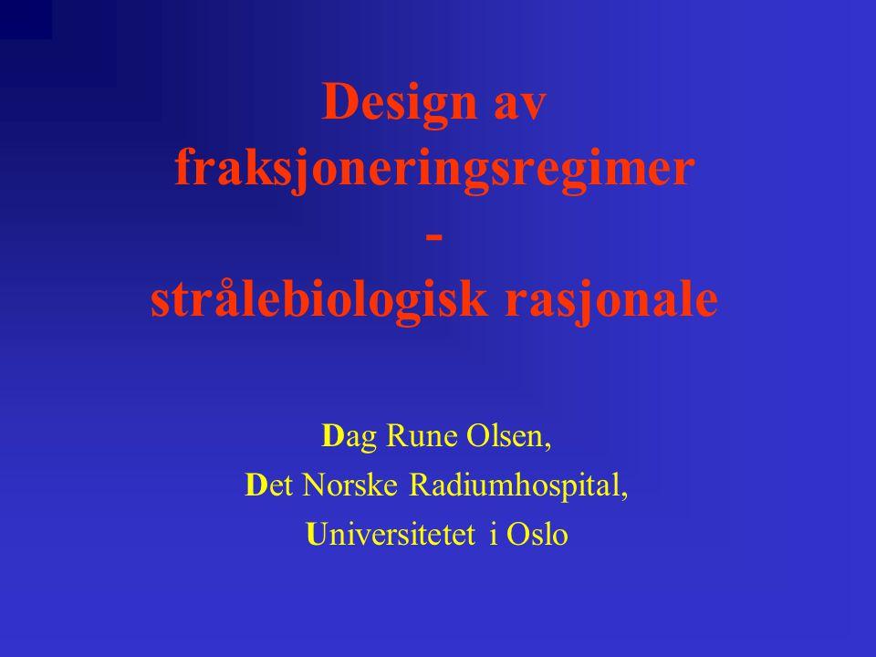 Design av fraksjoneringsregimer - strålebiologisk rasjonale Dag Rune Olsen, Det Norske Radiumhospital, Universitetet i Oslo