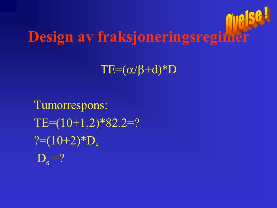 Design av fraksjoneringsregimer TE=(  +d)*D Tumorrespons: TE=(  +1,2)*82.2=.