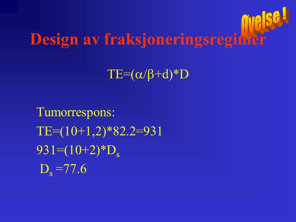 Design av fraksjoneringsregimer TE=(  +d)*D Tumorrespons: TE=(  +1,2)*82.2=931 931=(10+2)*D s D s =77.6