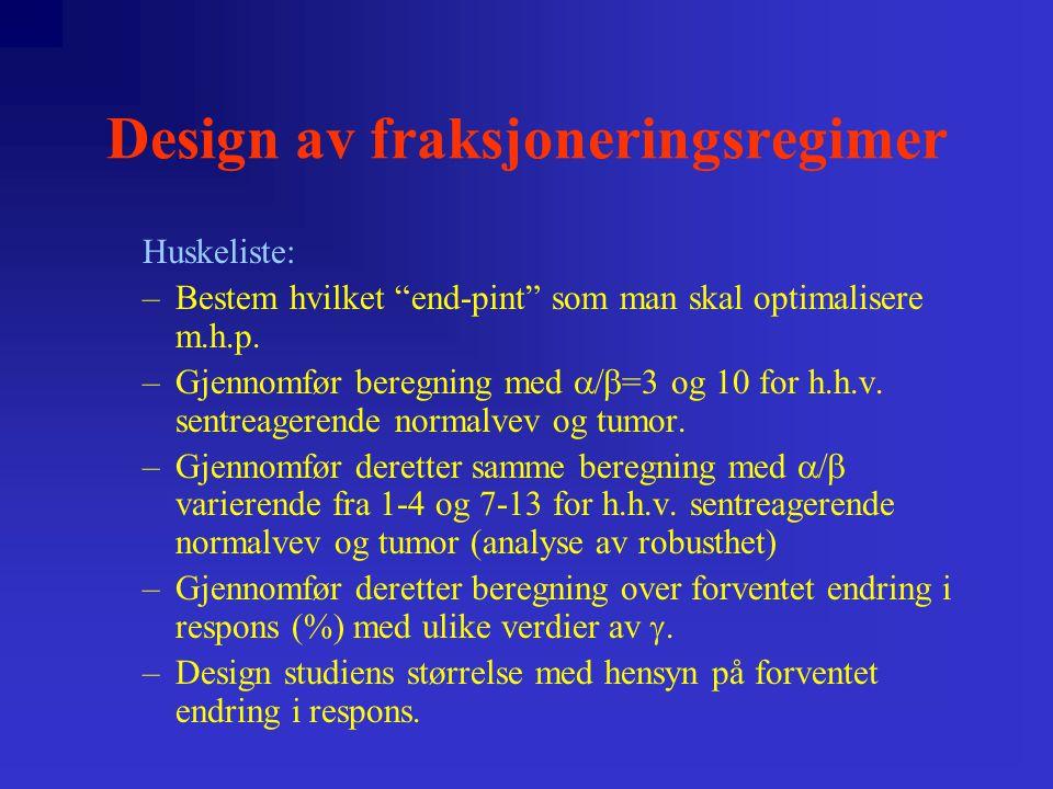 Design av fraksjoneringsregimer Celle- overlevelse: SF=e -(  *d+  *d 2 )*n Klinisk effekt: TE=(  +d)*D BED=[1+d/(  ]*D