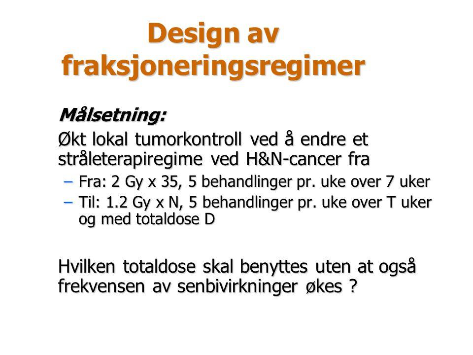 Design av fraksjoneringsregimer Målsetning: Økt lokal tumorkontroll ved å endre et stråleterapiregime ved H&N-cancer fra –Fra: 2 Gy x 35, 5 behandling