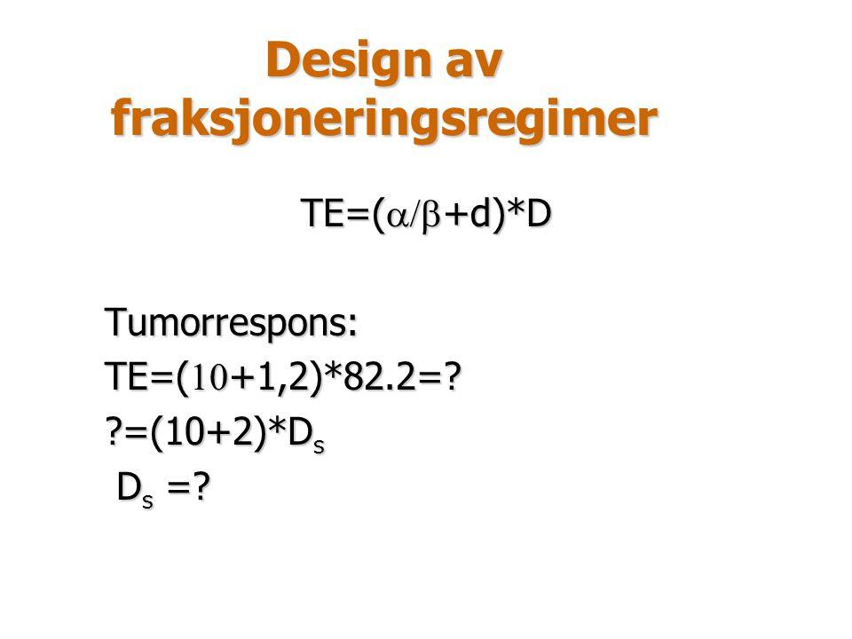 Design av fraksjoneringsregimer TE=(  +d)*D Tumorrespons: TE=(  +1,2)*82.2=? ?=(10+2)*D s D s =? D s =?
