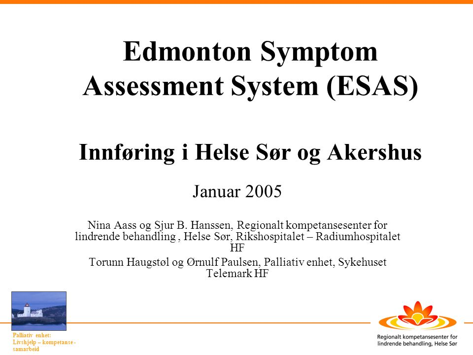 Palliativ enhet: Livshjelp – kompetanse - samarbeid Edmonton Symptom Assessment System (ESAS) Innføring i Helse Sør og Akershus Januar 2005 Nina Aass
