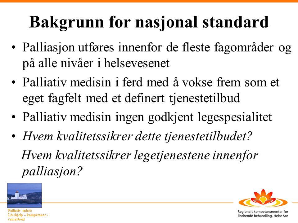 Palliativ enhet: Livshjelp – kompetanse - samarbeid Standard: Definert nivå av kvalitet Målsetting: Sikre en hensiktsmessig organisering Kvalitetssikre det kliniske tilbudet ved å definere minstekrav til – faglig innhold – kompetanse