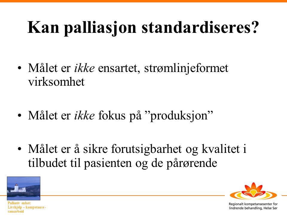 Palliativ enhet: Livshjelp – kompetanse - samarbeid Kan palliasjon standardiseres? Målet er ikke ensartet, strømlinjeformet virksomhet Målet er ikke f