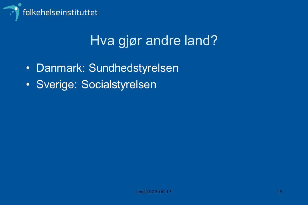 cast 2005-06-1516 Hva gjør andre land? Danmark: Sundhedstyrelsen Sverige: Socialstyrelsen