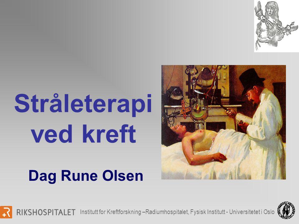 Stråleterapi ved kreft Institutt for Kreftforskning –Radiumhospitalet, Fysisk Institutt - Universitetet i Oslo Dag Rune Olsen