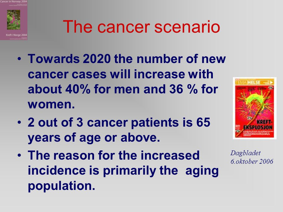 The cancer scenario Towards 2020 the number of new cancer cases will increase with about 40% for men and 36 % for women.