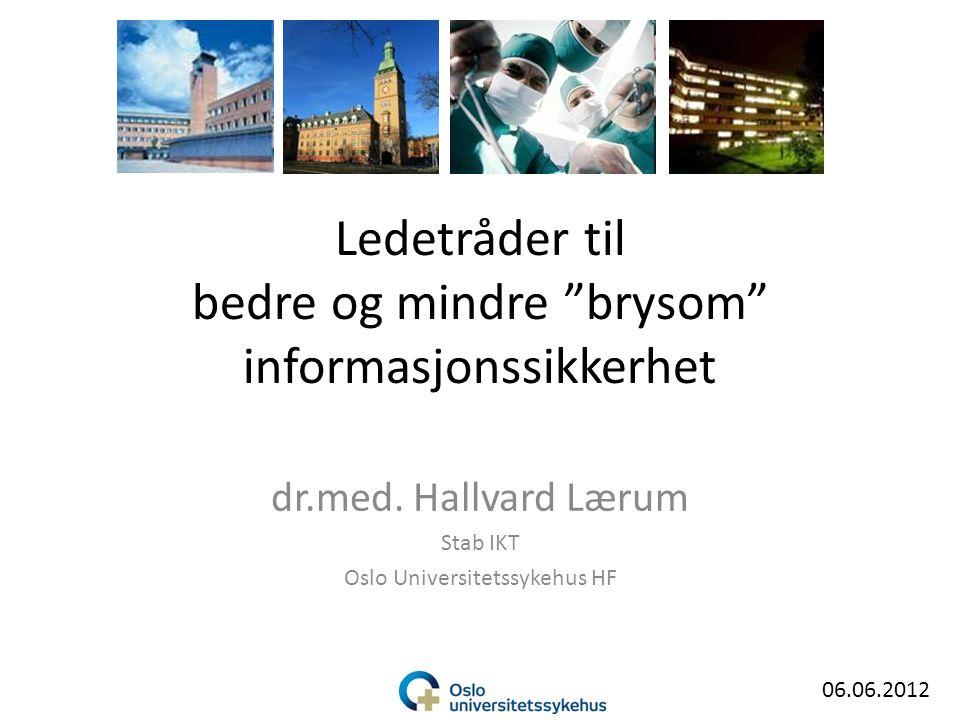 """Ledetråder til bedre og mindre """"brysom"""" informasjonssikkerhet dr.med. Hallvard Lærum Stab IKT Oslo Universitetssykehus HF 06.06.2012"""