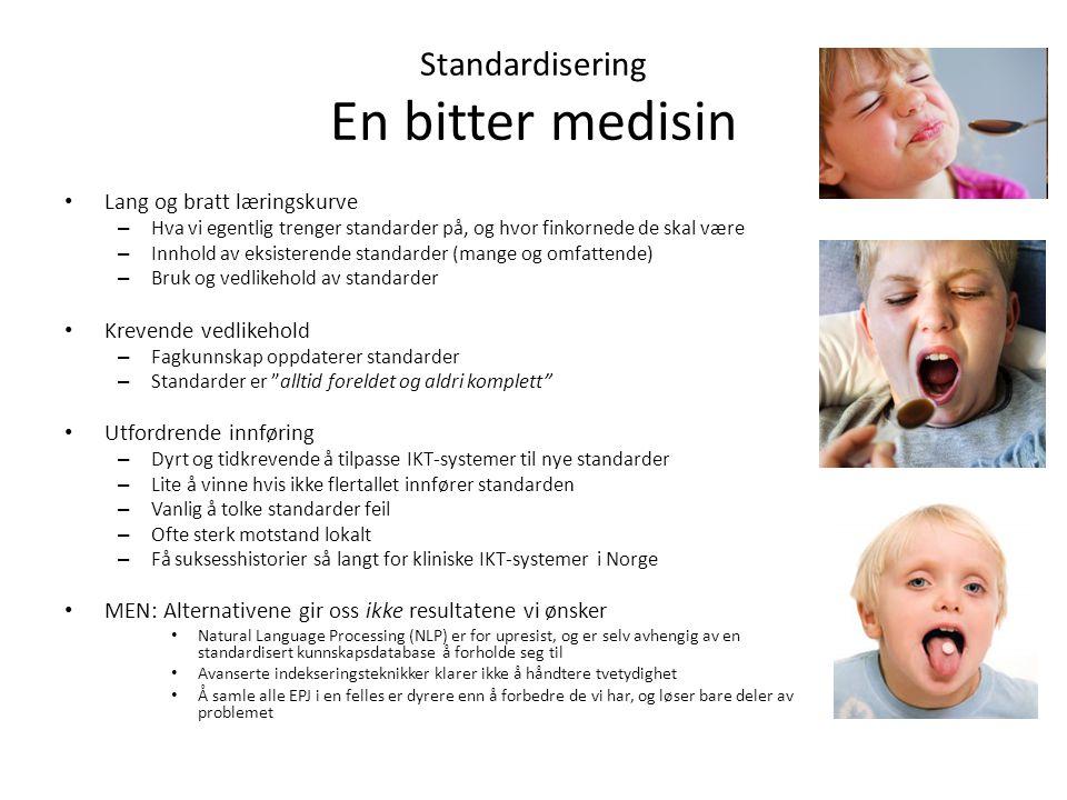Standardisering En bitter medisin Lang og bratt læringskurve – Hva vi egentlig trenger standarder på, og hvor finkornede de skal være – Innhold av eksisterende standarder (mange og omfattende) – Bruk og vedlikehold av standarder Krevende vedlikehold – Fagkunnskap oppdaterer standarder – Standarder er alltid foreldet og aldri komplett Utfordrende innføring – Dyrt og tidkrevende å tilpasse IKT-systemer til nye standarder – Lite å vinne hvis ikke flertallet innfører standarden – Vanlig å tolke standarder feil – Ofte sterk motstand lokalt – Få suksesshistorier så langt for kliniske IKT-systemer i Norge MEN: Alternativene gir oss ikke resultatene vi ønsker Natural Language Processing (NLP) er for upresist, og er selv avhengig av en standardisert kunnskapsdatabase å forholde seg til Avanserte indekseringsteknikker klarer ikke å håndtere tvetydighet Å samle alle EPJ i en felles er dyrere enn å forbedre de vi har, og løser bare deler av problemet