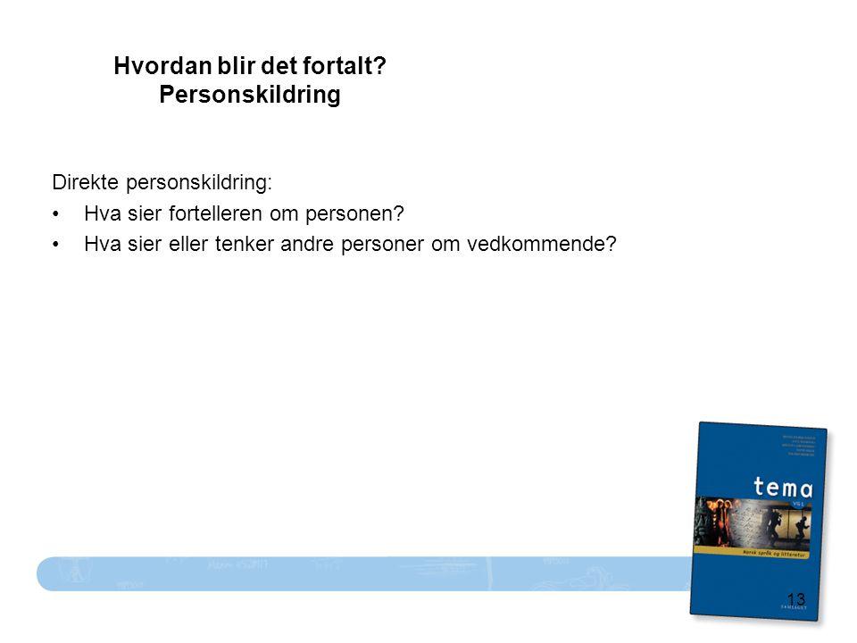 13 Hvordan blir det fortalt? Personskildring Direkte personskildring: Hva sier fortelleren om personen? Hva sier eller tenker andre personer om vedkom