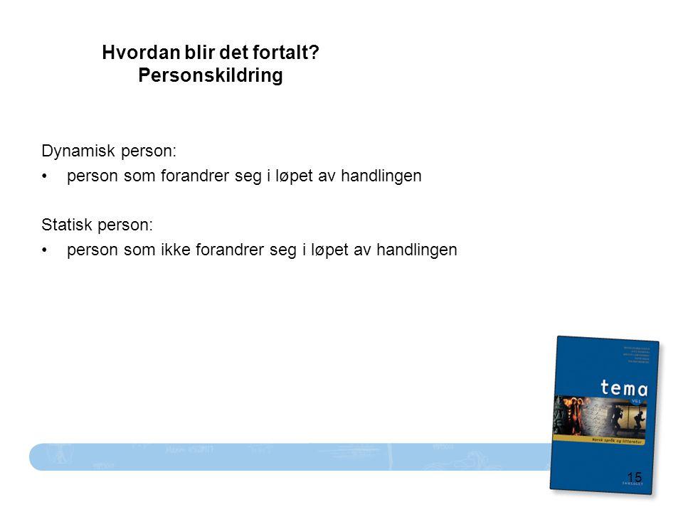 15 Hvordan blir det fortalt? Personskildring Dynamisk person: person som forandrer seg i løpet av handlingen Statisk person: person som ikke forandrer