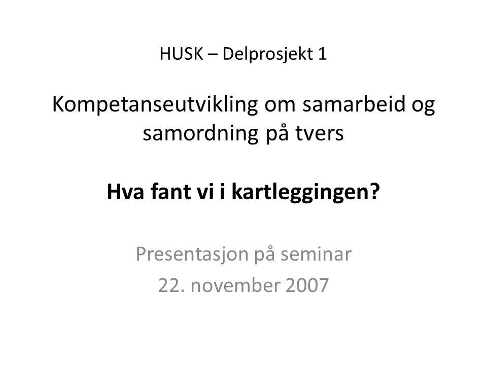 HUSK – Delprosjekt 1 Kompetanseutvikling om samarbeid og samordning på tvers Hva fant vi i kartleggingen.