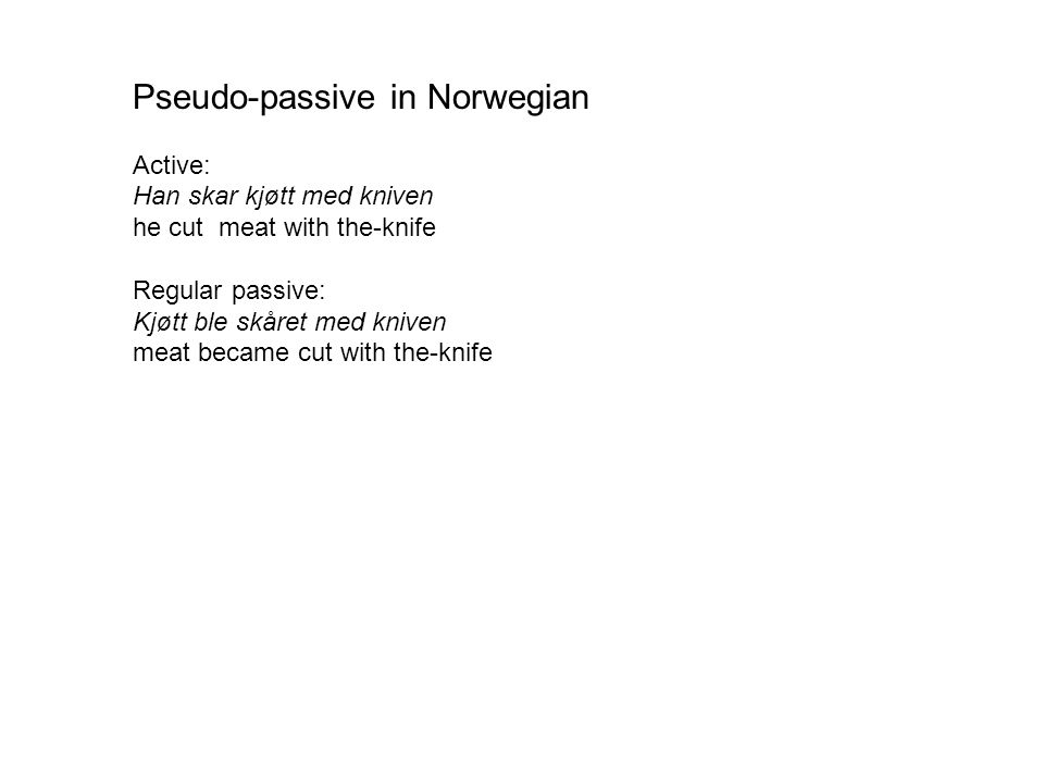 Pseudo-passive in Norwegian Active: Han skar kjøtt med kniven he cut meat with the-knife Regular passive: Kjøtt ble skåret med kniven meat became cut with the-knife