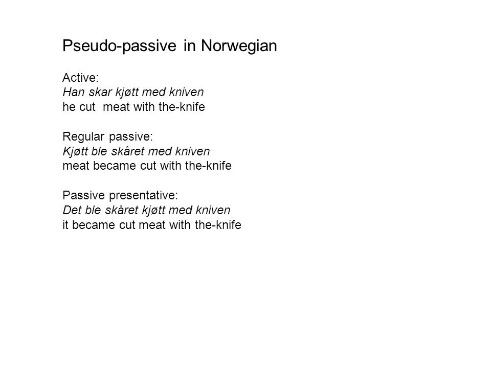 Pseudo-passive in Norwegian Active: Han skar kjøtt med kniven he cut meat with the-knife Regular passive: Kjøtt ble skåret med kniven meat became cut with the-knife Passive presentative: Det ble skåret kjøtt med kniven it became cut meat with the-knife