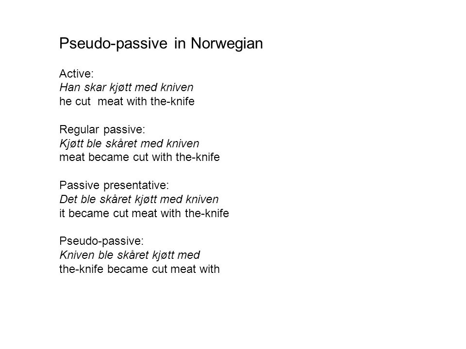 Pseudo-passive in Norwegian Active: Han skar kjøtt med kniven he cut meat with the-knife Regular passive: Kjøtt ble skåret med kniven meat became cut with the-knife Passive presentative: Det ble skåret kjøtt med kniven it became cut meat with the-knife Pseudo-passive: Kniven ble skåret kjøtt med the-knife became cut meat with