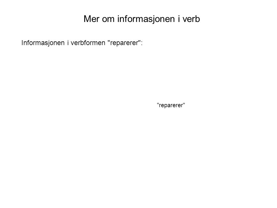 Mer om informasjonen i verb reparerer Informasjonen i verbformen reparerer :