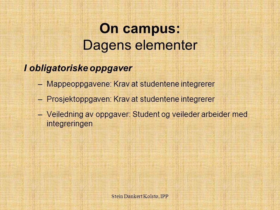 Stein Dankert Kolstø, IPP On campus: Dagens elementer I obligatoriske oppgaver –Mappeoppgavene: Krav at studentene integrerer –Prosjektoppgaven: Krav at studentene integrerer –Veiledning av oppgaver: Student og veileder arbeider med integreringen