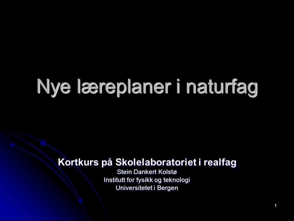 1 Nye læreplaner i naturfag Kortkurs på Skolelaboratoriet i realfag Stein Dankert Kolstø Institutt for fysikk og teknologi Universitetet i Bergen