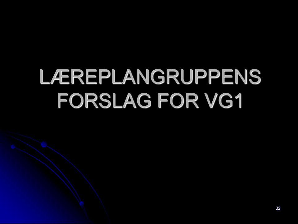 32 LÆREPLANGRUPPENS FORSLAG FOR VG1