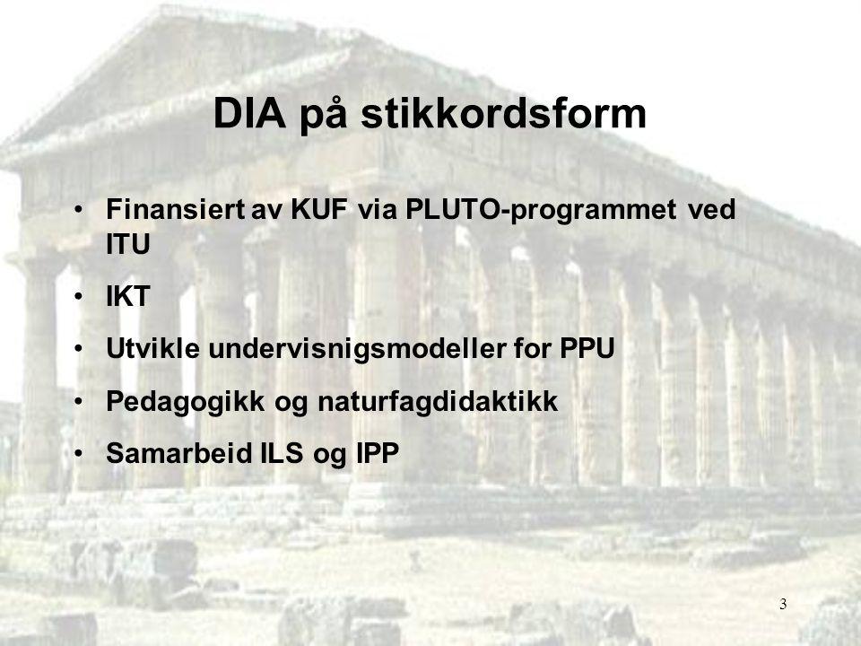 3 DIA på stikkordsform Finansiert av KUF via PLUTO-programmet ved ITU IKT Utvikle undervisnigsmodeller for PPU Pedagogikk og naturfagdidaktikk Samarbe
