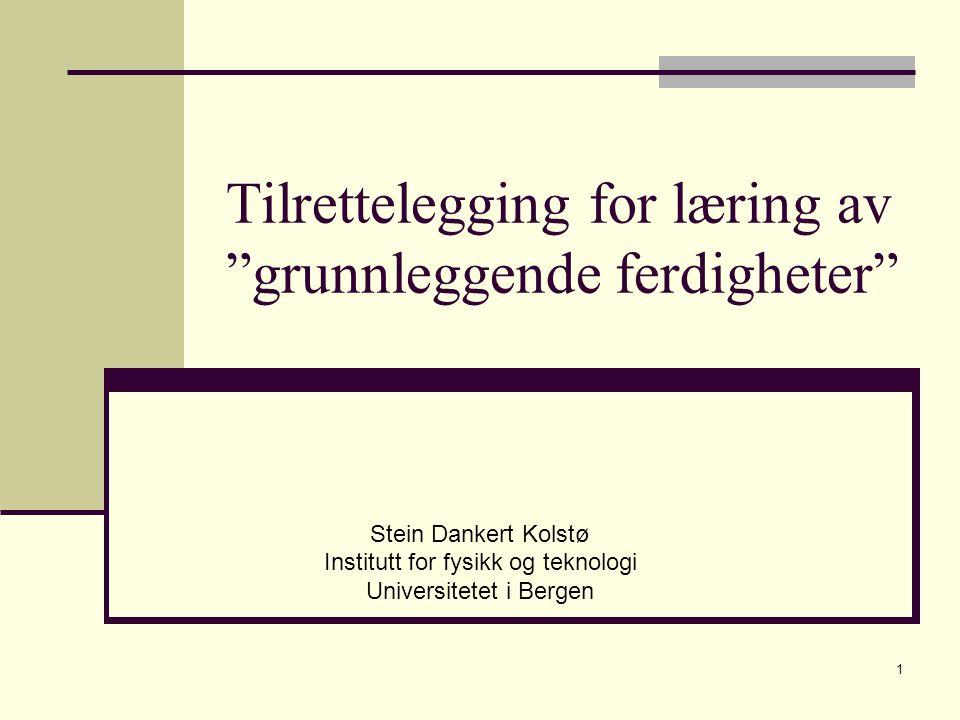 1 Tilrettelegging for læring av grunnleggende ferdigheter Stein Dankert Kolstø Institutt for fysikk og teknologi Universitetet i Bergen
