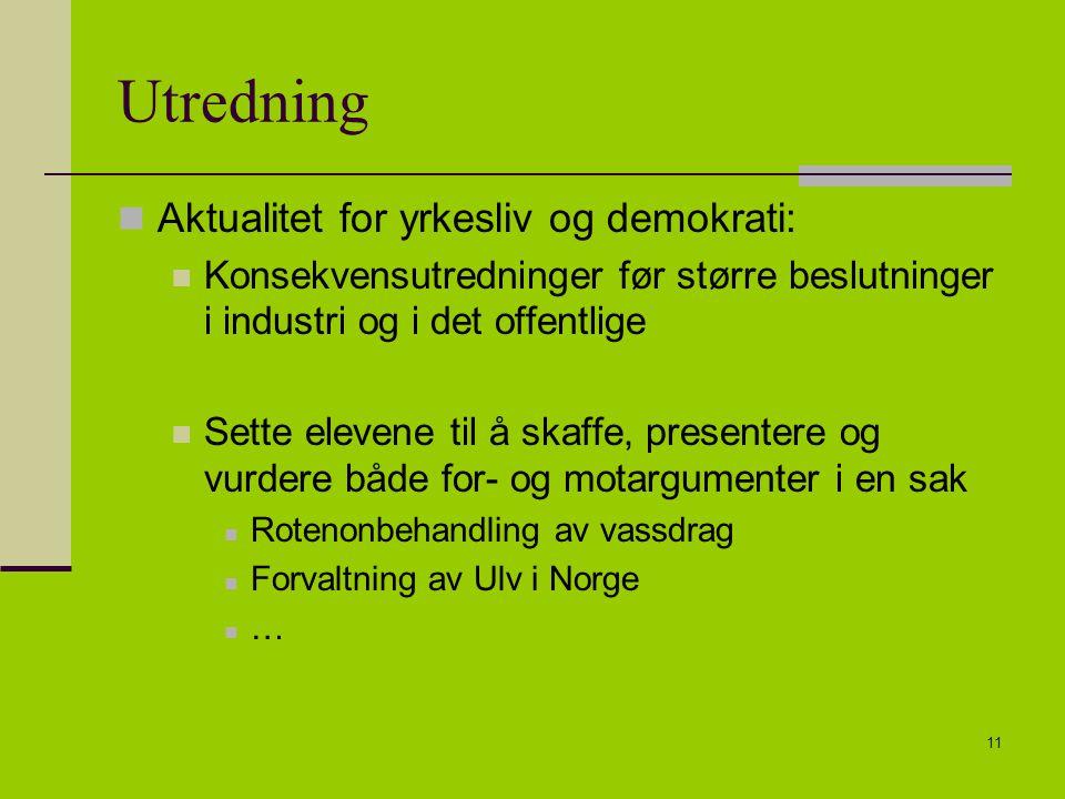 11 Utredning Aktualitet for yrkesliv og demokrati: Konsekvensutredninger før større beslutninger i industri og i det offentlige Sette elevene til å skaffe, presentere og vurdere både for- og motargumenter i en sak Rotenonbehandling av vassdrag Forvaltning av Ulv i Norge …