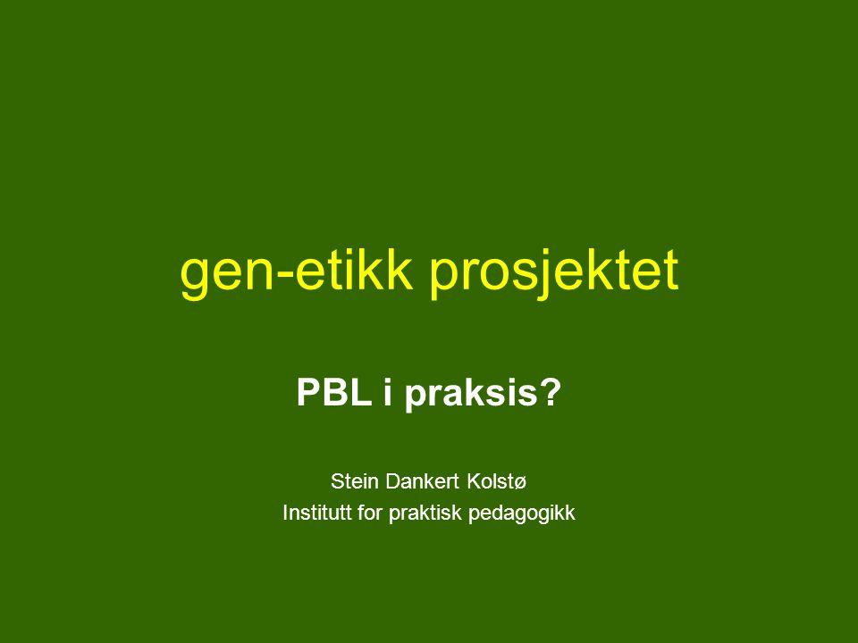 gen-etikk prosjektet PBL i praksis? Stein Dankert Kolstø Institutt for praktisk pedagogikk