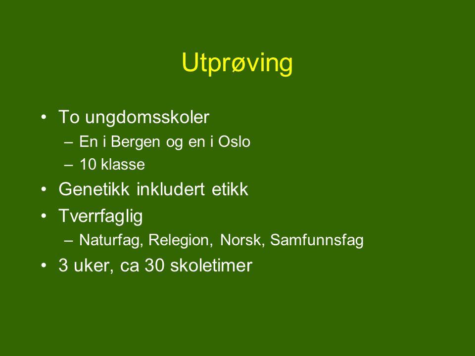 Utprøving To ungdomsskoler –En i Bergen og en i Oslo –10 klasse Genetikk inkludert etikk Tverrfaglig –Naturfag, Relegion, Norsk, Samfunnsfag 3 uker, ca 30 skoletimer