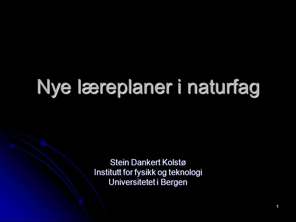 1 Nye læreplaner i naturfag Stein Dankert Kolstø Institutt for fysikk og teknologi Universitetet i Bergen
