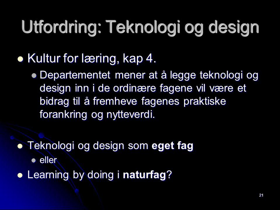 21 Utfordring: Teknologi og design Kultur for læring, kap 4. Kultur for læring, kap 4. Departementet mener at å legge teknologi og design inn i de ord