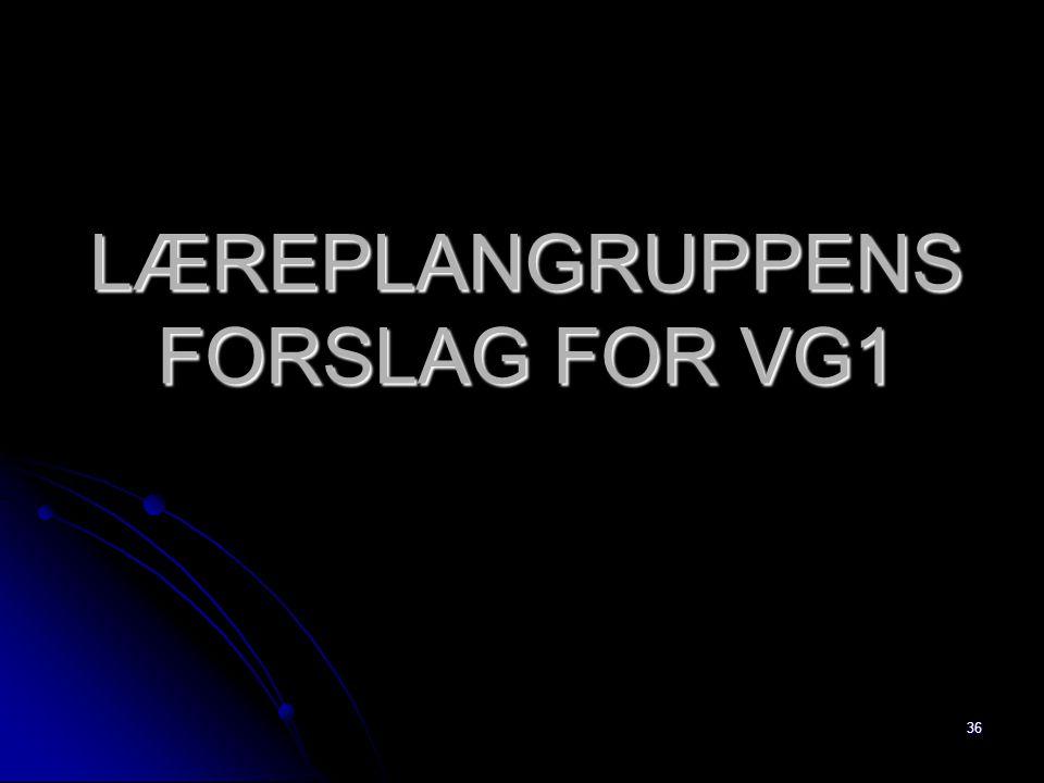 36 LÆREPLANGRUPPENS FORSLAG FOR VG1