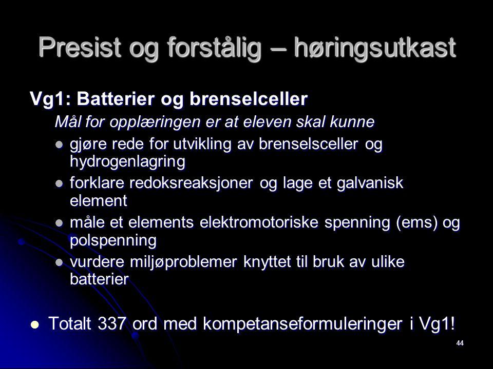 44 Presist og forstålig – høringsutkast Vg1: Batterier og brenselceller Mål for opplæringen er at eleven skal kunne gjøre rede for utvikling av brenselsceller og hydrogenlagring gjøre rede for utvikling av brenselsceller og hydrogenlagring forklare redoksreaksjoner og lage et galvanisk element forklare redoksreaksjoner og lage et galvanisk element måle et elements elektromotoriske spenning (ems) og polspenning måle et elements elektromotoriske spenning (ems) og polspenning vurdere miljøproblemer knyttet til bruk av ulike batterier vurdere miljøproblemer knyttet til bruk av ulike batterier Totalt 337 ord med kompetanseformuleringer i Vg1.