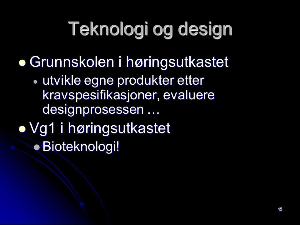 45 Teknologi og design Grunnskolen i høringsutkastet Grunnskolen i høringsutkastet  utvikle egne produkter etter kravspesifikasjoner, evaluere designprosessen … Vg1 i høringsutkastet Vg1 i høringsutkastet Bioteknologi.