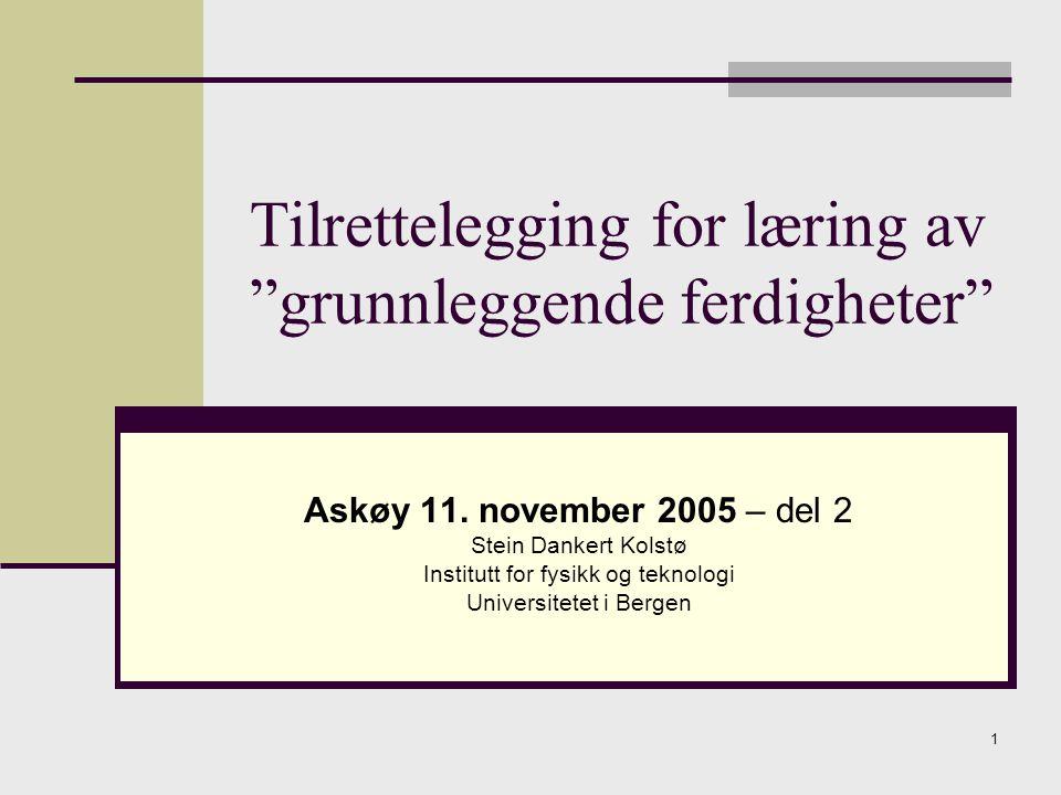 """1 Tilrettelegging for læring av """"grunnleggende ferdigheter"""" Askøy 11. november 2005 – del 2 Stein Dankert Kolstø Institutt for fysikk og teknologi Uni"""
