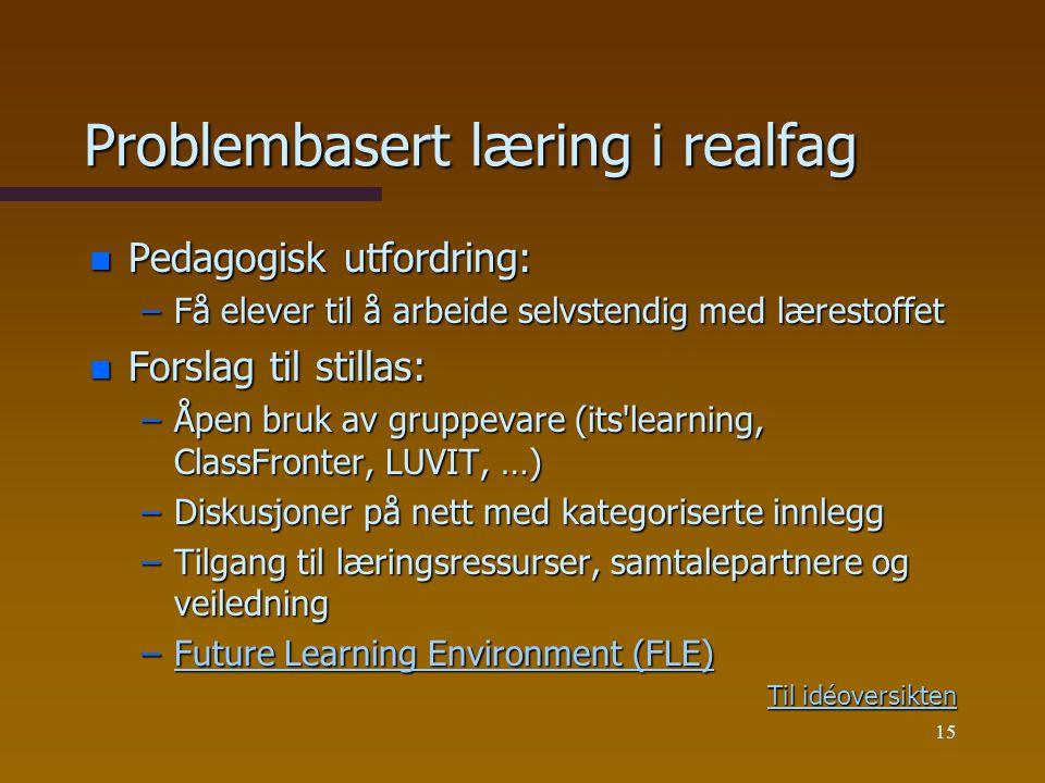 15 Problembasert læring i realfag n Pedagogisk utfordring: –Få elever til å arbeide selvstendig med lærestoffet n Forslag til stillas: –Åpen bruk av gruppevare (its learning, ClassFronter, LUVIT, …) –Diskusjoner på nett med kategoriserte innlegg –Tilgang til læringsressurser, samtalepartnere og veiledning –Future Learning Environment (FLE) Future Learning Environment (FLE)Future Learning Environment (FLE) Til idéoversikten Til idéoversikten