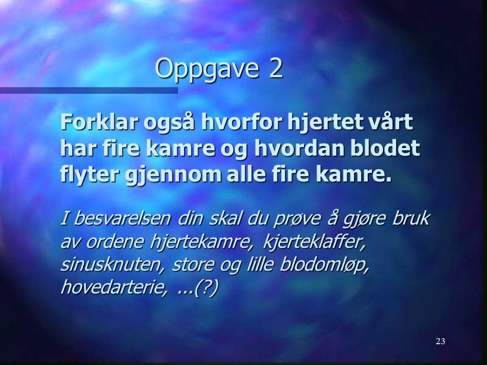 23 Oppgave 2 Forklar også hvorfor hjertet vårt har fire kamre og hvordan blodet flyter gjennom alle fire kamre.