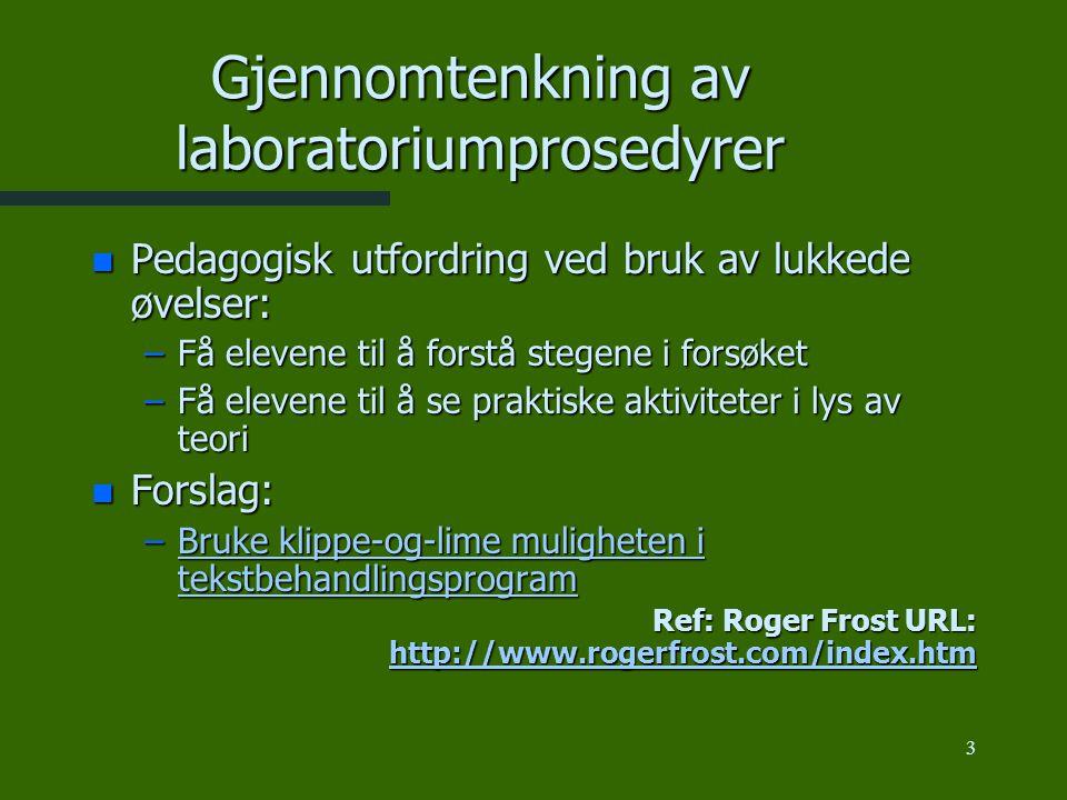 3 Gjennomtenkning av laboratoriumprosedyrer n Pedagogisk utfordring ved bruk av lukkede øvelser: –Få elevene til å forstå stegene i forsøket –Få elevene til å se praktiske aktiviteter i lys av teori n Forslag: –Bruke klippe-og-lime muligheten i tekstbehandlingsprogram Bruke klippe-og-lime muligheten i tekstbehandlingsprogramBruke klippe-og-lime muligheten i tekstbehandlingsprogram Ref: Roger Frost URL: http://www.rogerfrost.com/index.htm http://www.rogerfrost.com/index.htm