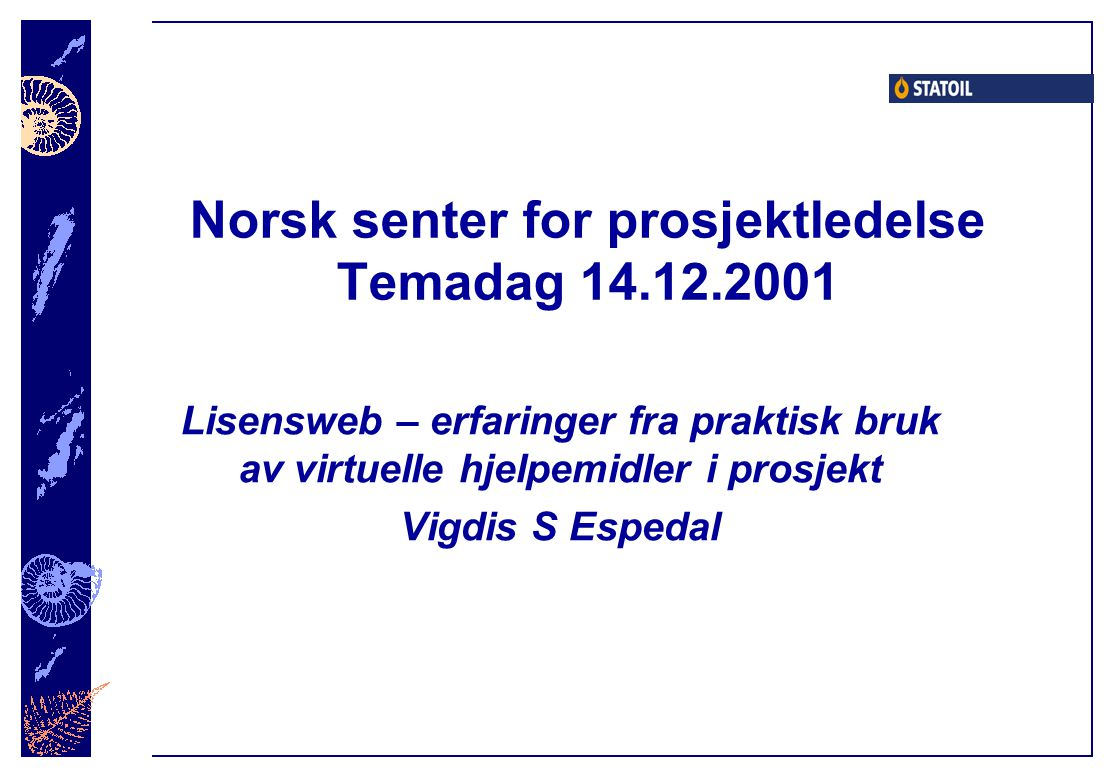 14.12.2001 Vigdis S Espedal Elektronisk lisensadministrasjon SOIL Replicate Internet Firewall Partners Project datawarehouse Time, cost, personnel, equipment Statoil s firewall Participants agreements Strategies and plans Monthly reports Comittee meetings Communication Estimates Project basis Agreements Experience reports Committee members Calendar Pictures News