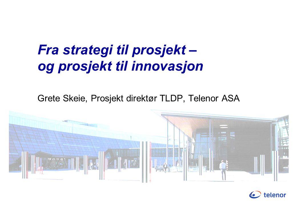 Fra strategi til prosjekt – og prosjekt til innovasjon Grete Skeie, Prosjekt direktør TLDP, Telenor ASA