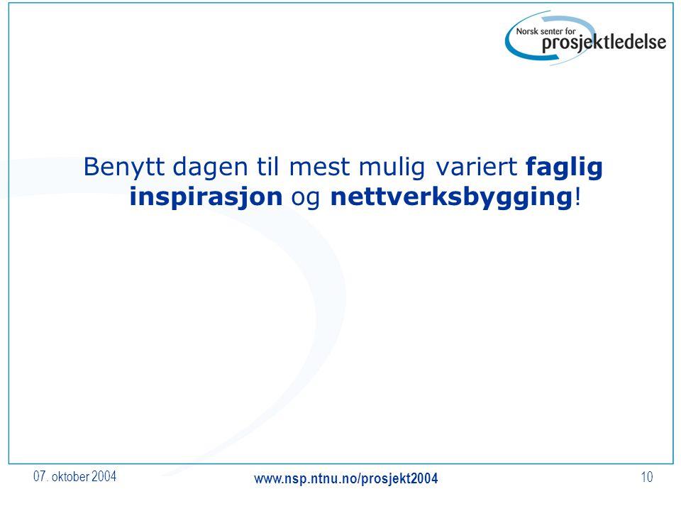 07. oktober 2004 www.nsp.ntnu.no/prosjekt2004 10 Benytt dagen til mest mulig variert faglig inspirasjon og nettverksbygging!