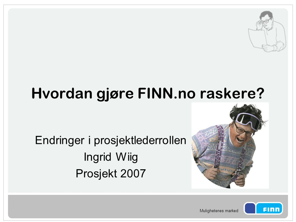 Mulighetenes marked Hvordan gjøre FINN.no raskere? Endringer i prosjektlederrollen Ingrid Wiig Prosjekt 2007