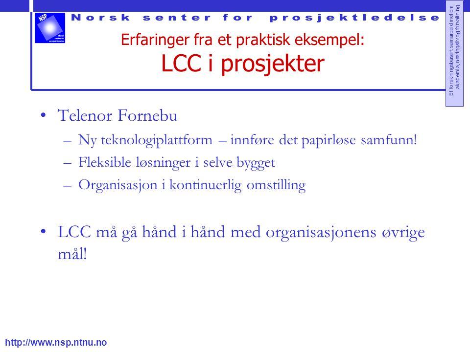 http://www.nsp.ntnu.no Et forskningsbasert samarbeid mellom akademia, næringsliv og forvaltning Erfaringer fra et praktisk eksempel: LCC i prosjekter Telenor Fornebu –Ny teknologiplattform – innføre det papirløse samfunn.
