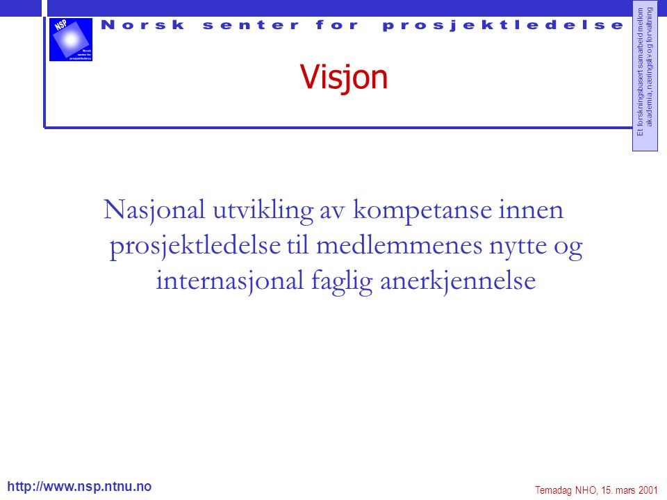 http://www.nsp.ntnu.no Et forskningsbasert samarbeid mellom akademia, næringsliv og forvaltning Visjon Nasjonal utvikling av kompetanse innen prosjekt