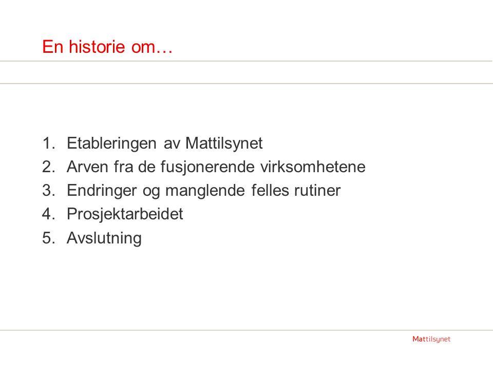 En historie om… 1.Etableringen av Mattilsynet 2.Arven fra de fusjonerende virksomhetene 3.Endringer og manglende felles rutiner 4.Prosjektarbeidet 5.A